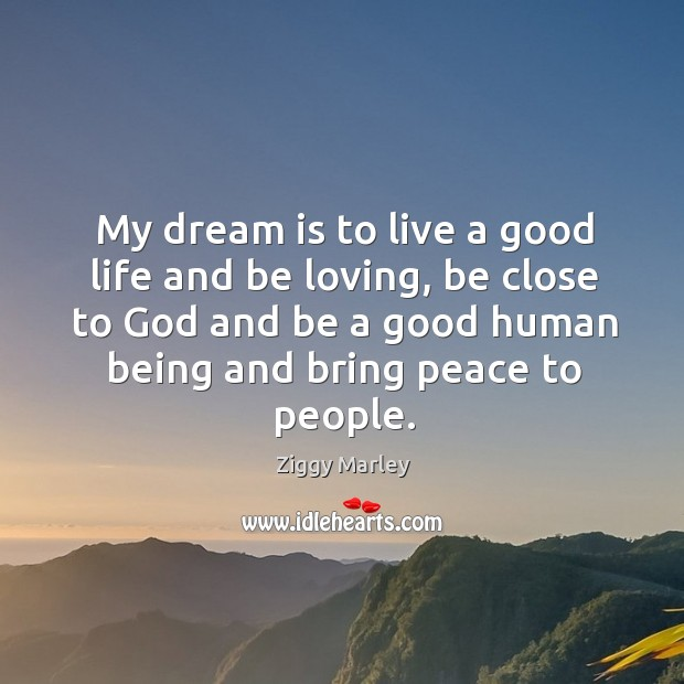 My dream is to live a good life and be loving, be close to God and be a good human being and bring peace to people. Image