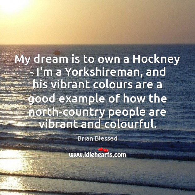 My dream is to own a Hockney – I'm a Yorkshireman, and Image