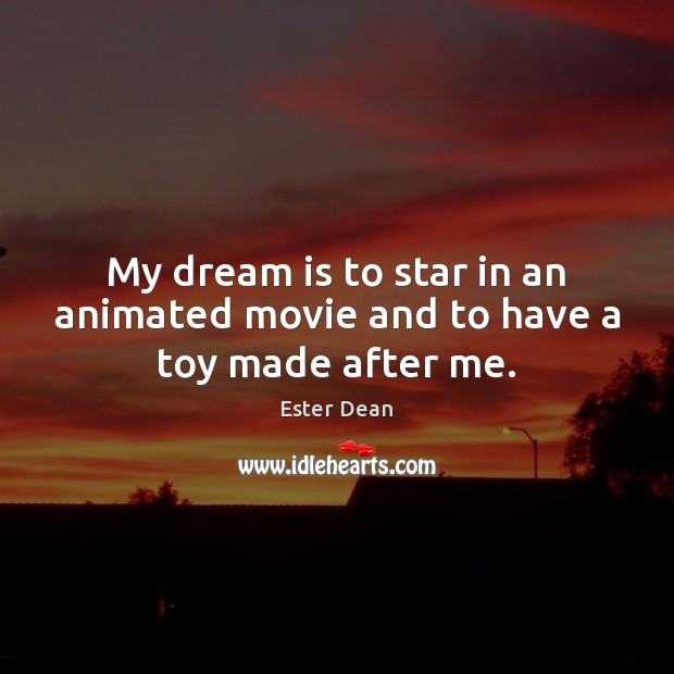 Image, My dream is to star in an animated movie and to have a toy made after me.