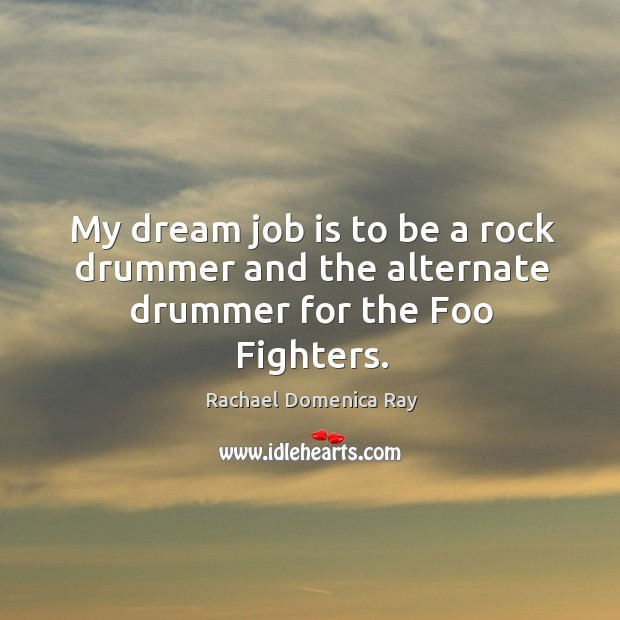 My dream job is to be a rock drummer and the alternate drummer for the foo fighters. Rachael Domenica Ray Picture Quote