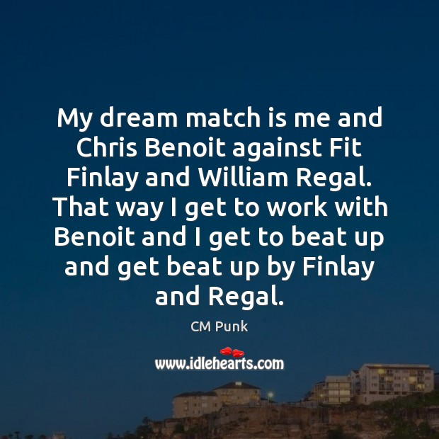 My dream match is me and Chris Benoit against Fit Finlay and Image