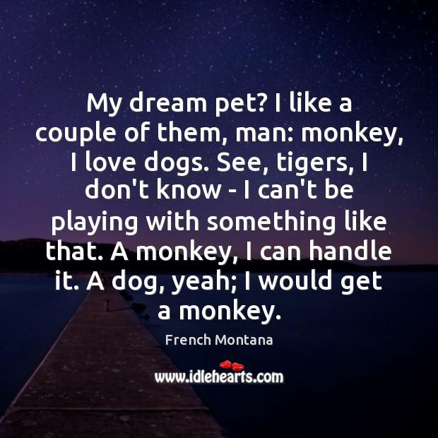 My dream pet? I like a couple of them, man: monkey, I Image