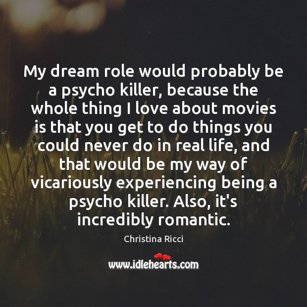 My dream role would probably be a psycho killer, because the whole Christina Ricci Picture Quote