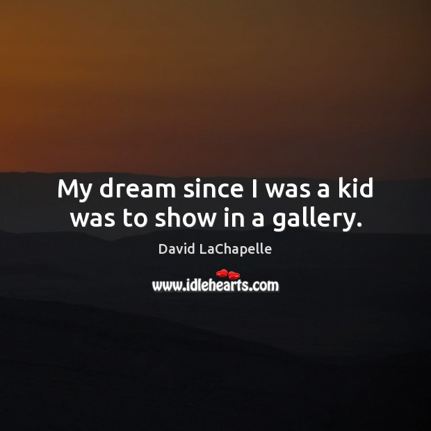 My dream since I was a kid was to show in a gallery. David LaChapelle Picture Quote