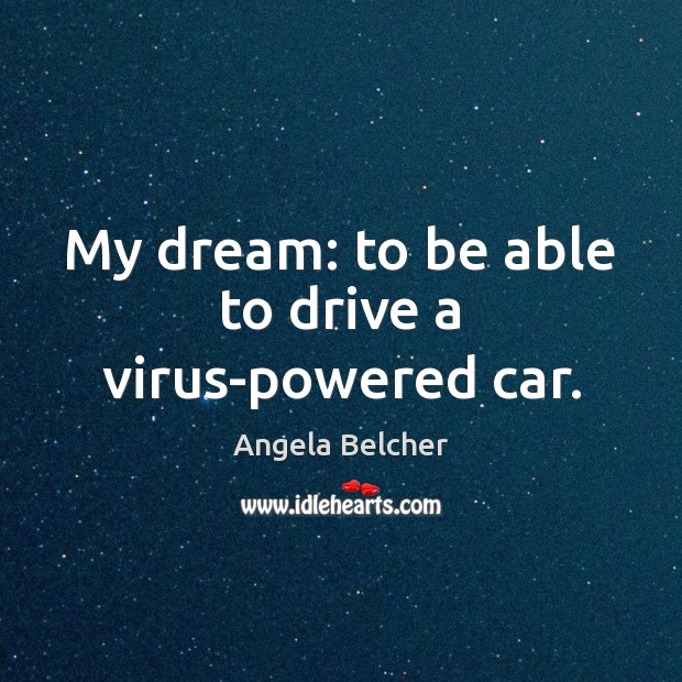 Image, My dream: to be able to drive a virus-powered car.