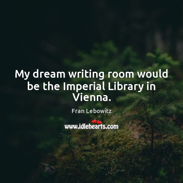 Image, My dream writing room would be the Imperial Library in Vienna.
