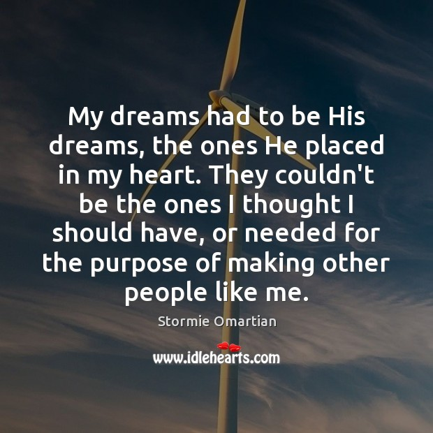 My dreams had to be His dreams, the ones He placed in Stormie Omartian Picture Quote