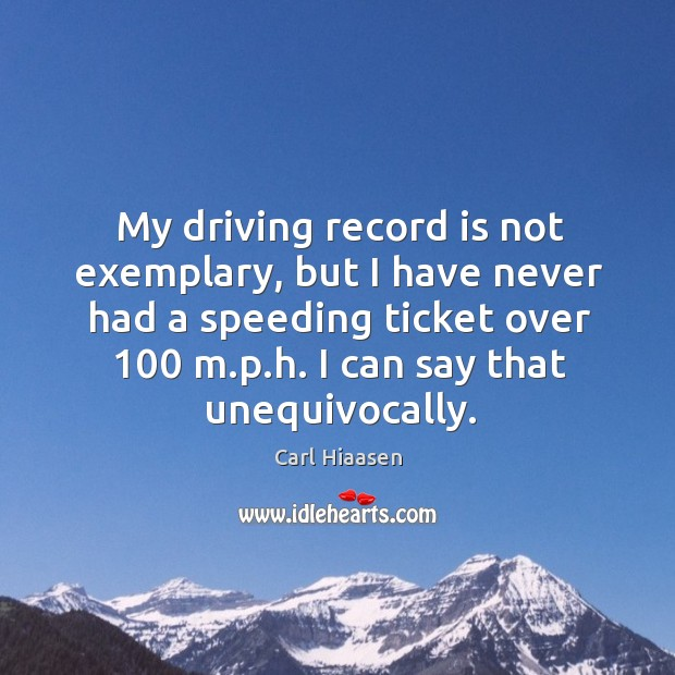 My driving record is not exemplary, but I have never had a speeding ticket over 100 m.p.h. I can say that unequivocally. Image