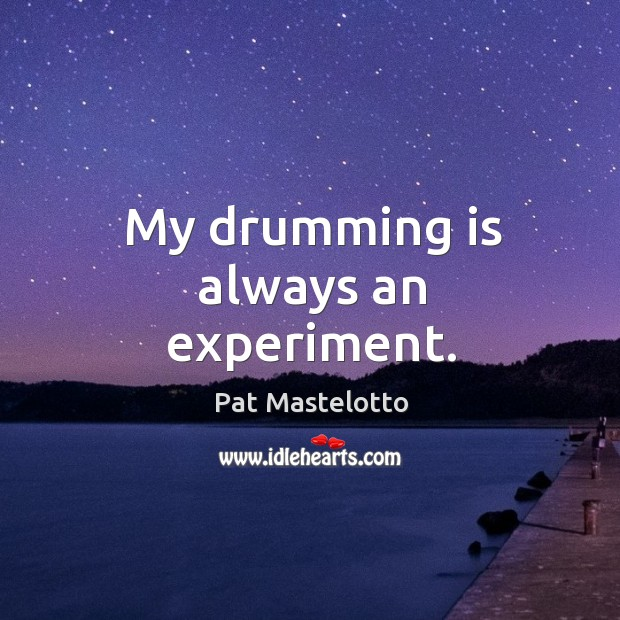 My drumming is always an experiment. Image