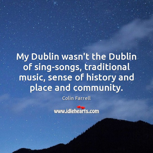My Dublin wasn't the Dublin of sing-songs, traditional music, sense of history Colin Farrell Picture Quote