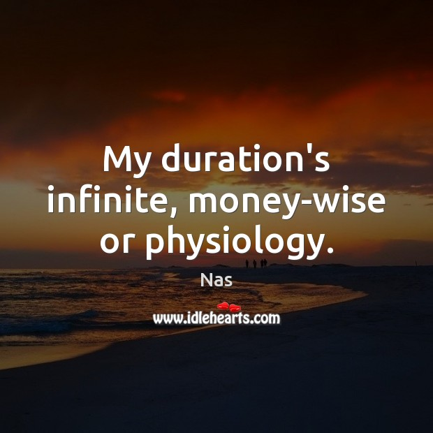 My duration's infinite, money-wise or physiology. Image
