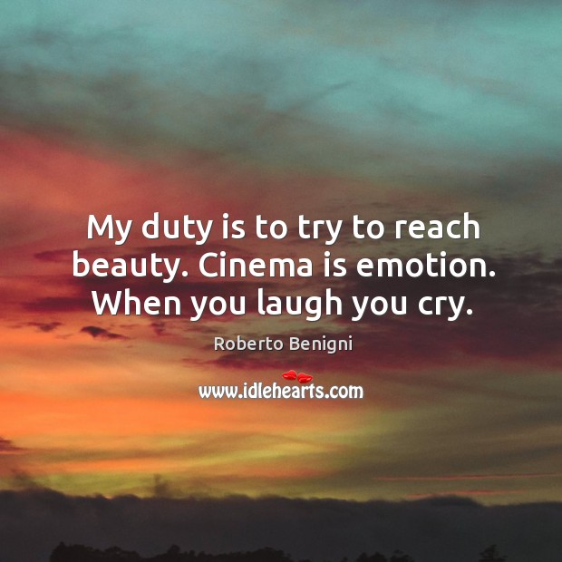 Image, My duty is to try to reach beauty. Cinema is emotion. When you laugh you cry.