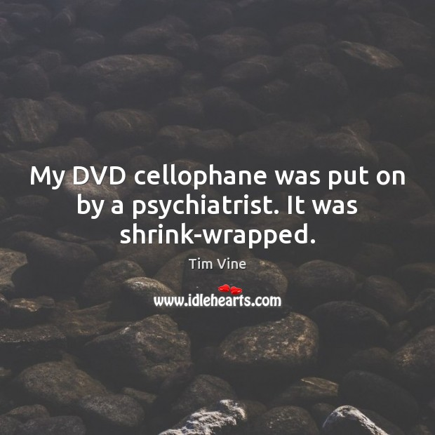 Tim Vine Picture Quote image saying: My DVD cellophane was put on by a psychiatrist. It was shrink-wrapped.