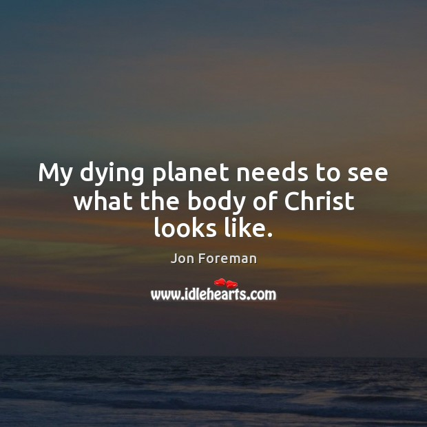 My dying planet needs to see what the body of Christ looks like. Jon Foreman Picture Quote