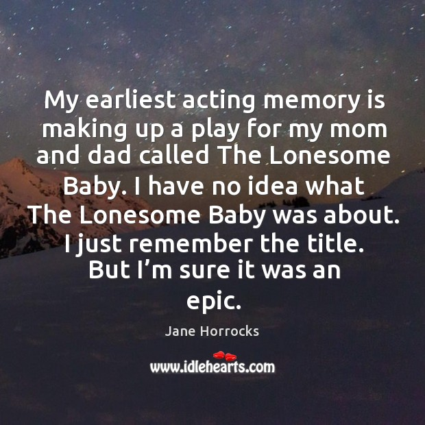 My earliest acting memory is making up a play for my mom and dad called the lonesome baby. Image
