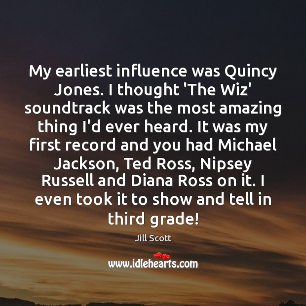 My earliest influence was Quincy Jones. I thought 'The Wiz' soundtrack was Jill Scott Picture Quote