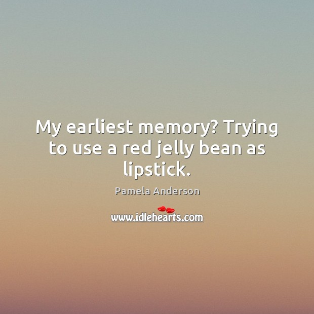 My earliest memory? Trying to use a red jelly bean as lipstick. Pamela Anderson Picture Quote