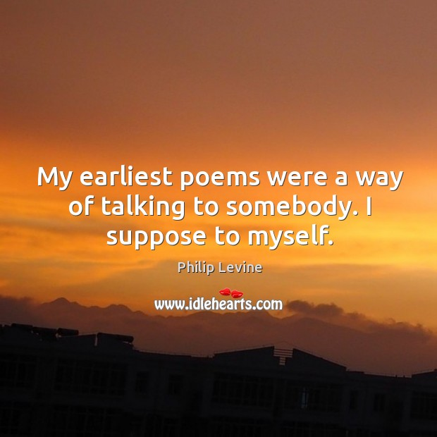 My earliest poems were a way of talking to somebody. I suppose to myself. Image
