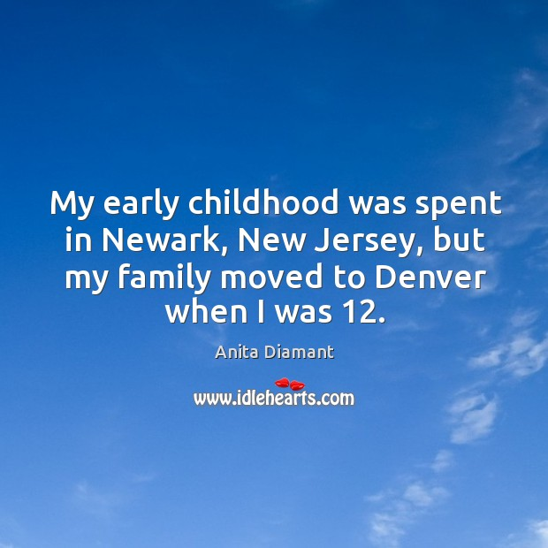Image, My early childhood was spent in newark, new jersey, but my family moved to denver when I was 12.