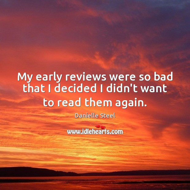 My early reviews were so bad that I decided I didn't want to read them again. Danielle Steel Picture Quote