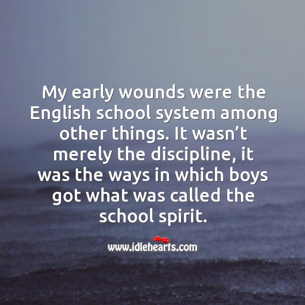 My early wounds were the english school system among other things. Image
