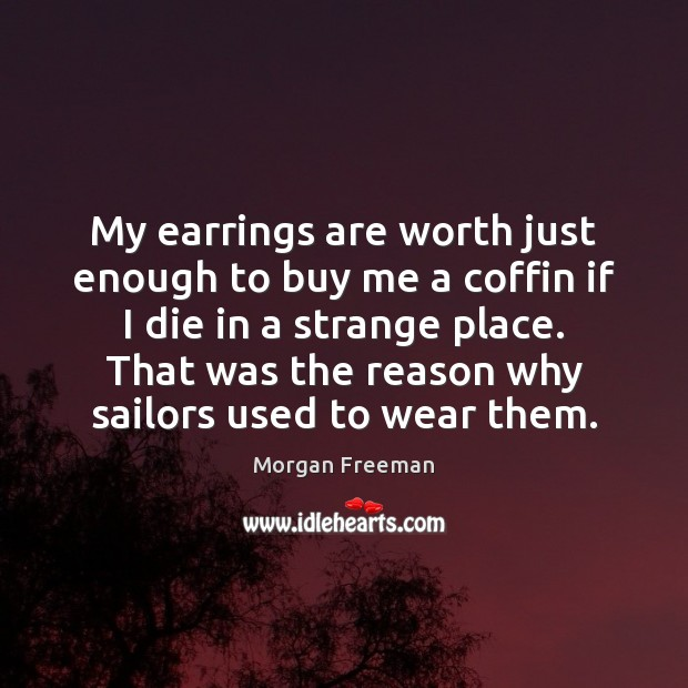 My earrings are worth just enough to buy me a coffin if Morgan Freeman Picture Quote