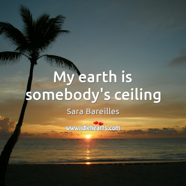 My earth is somebody's ceiling Sara Bareilles Picture Quote