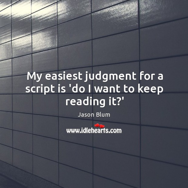 My easiest judgment for a script is 'do I want to keep reading it?' Jason Blum Picture Quote