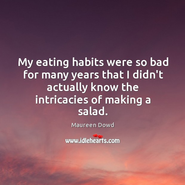 My eating habits were so bad for many years that I didn't Maureen Dowd Picture Quote