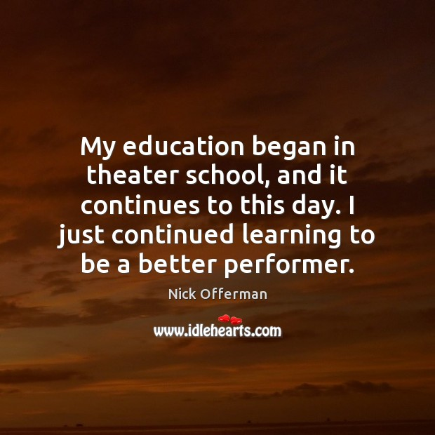 My education began in theater school, and it continues to this day. Nick Offerman Picture Quote