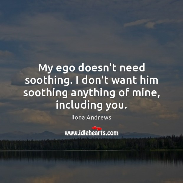 My ego doesn't need soothing. I don't want him soothing anything of mine, including you. Ilona Andrews Picture Quote