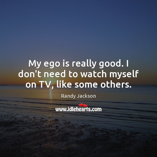 My ego is really good. I don't need to watch myself on TV, like some others. Ego Quotes Image