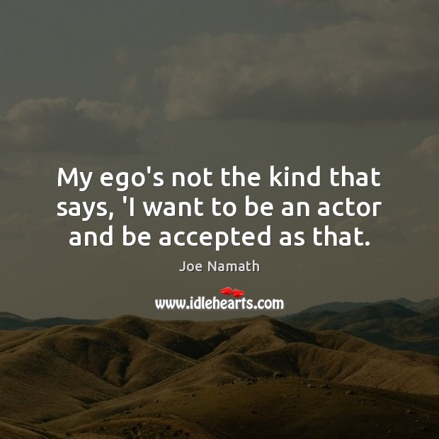 My ego's not the kind that says, 'I want to be an actor and be accepted as that. Joe Namath Picture Quote