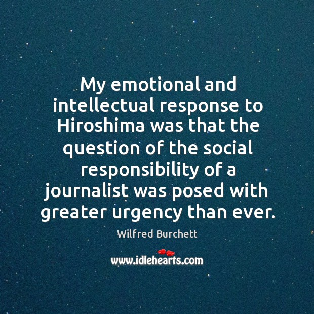 My emotional and intellectual response to hiroshima was that the question of the social responsibility Social Responsibility Quotes Image