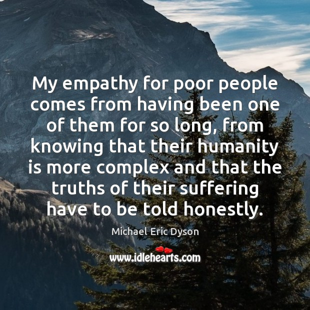 My empathy for poor people comes from having been one of them Michael Eric Dyson Picture Quote