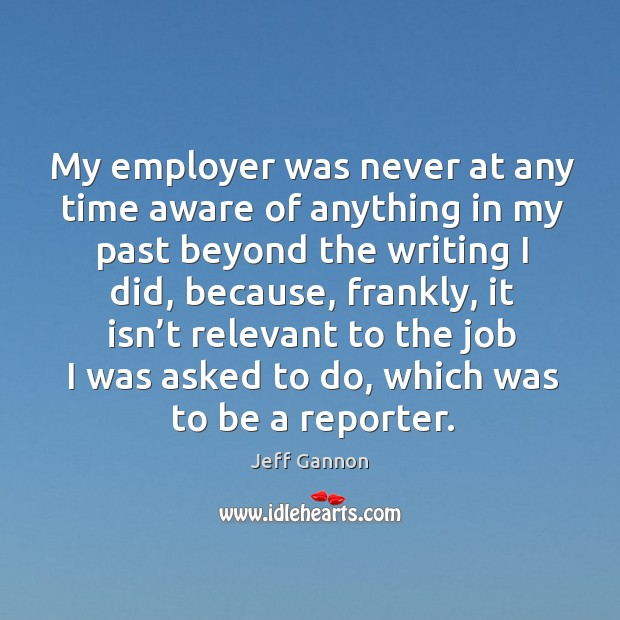 My employer was never at any time aware of anything in my past beyond the writing I did Jeff Gannon Picture Quote