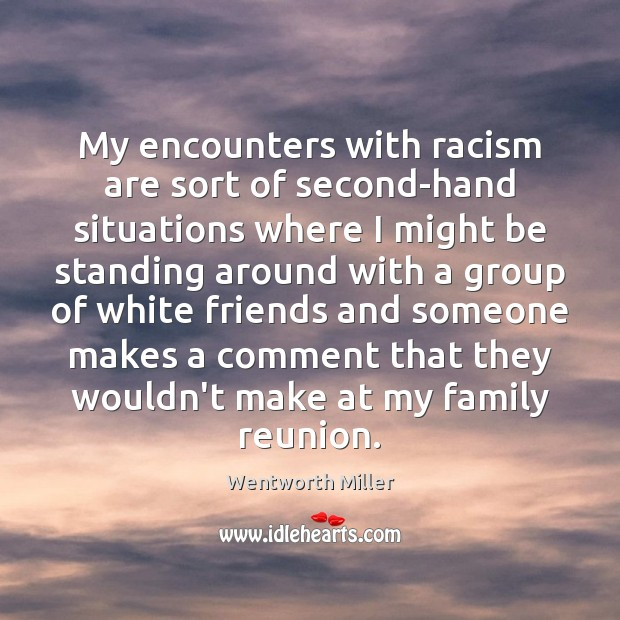 My encounters with racism are sort of second-hand situations where I might Image