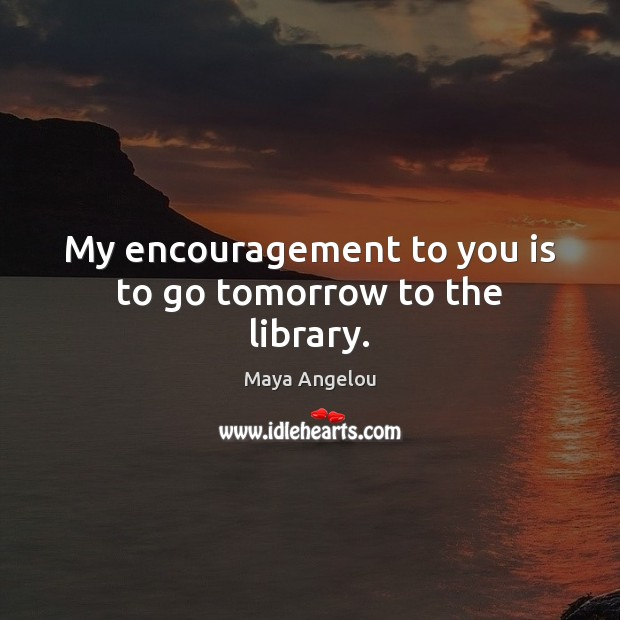 My encouragement to you is to go tomorrow to the library. Maya Angelou Picture Quote