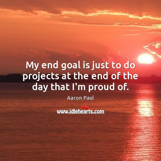 My end goal is just to do projects at the end of the day that I'm proud of. Aaron Paul Picture Quote