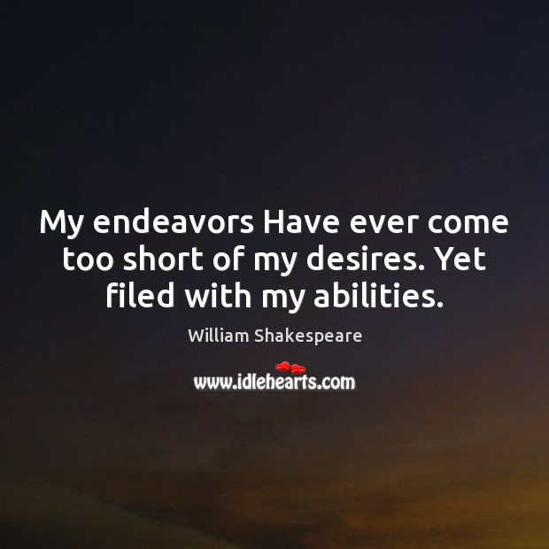 My endeavors Have ever come too short of my desires. Yet filed with my abilities. Image