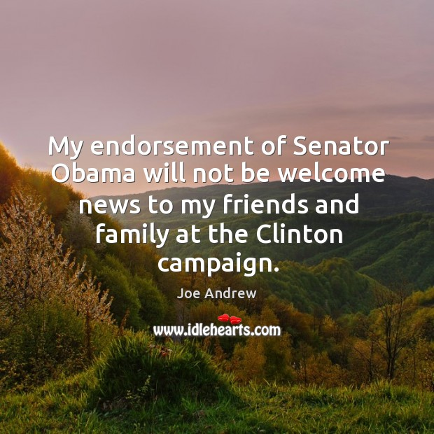 My endorsement of senator obama will not be welcome news to my friends and family at the clinton campaign. Image