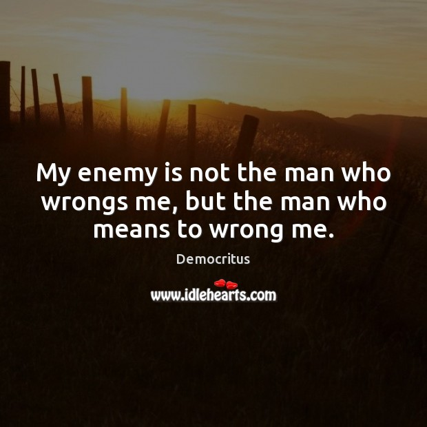 My enemy is not the man who wrongs me, but the man who means to wrong me. Image