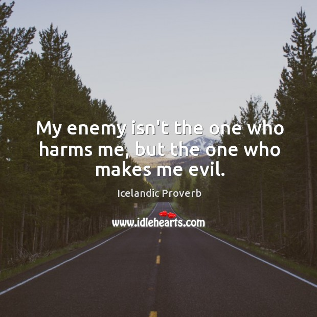 My enemy isn't the one who harms me, but the one who makes me evil. Icelandic Proverbs Image