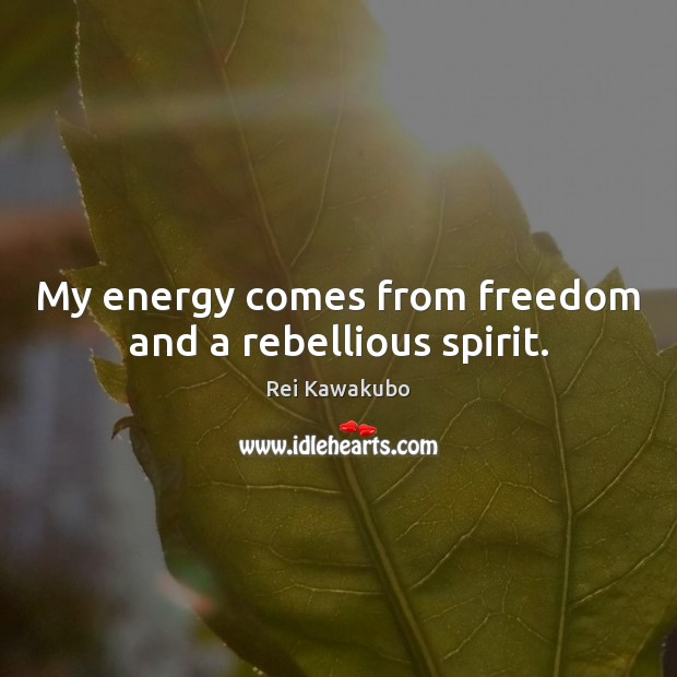 My energy comes from freedom and a rebellious spirit. Image
