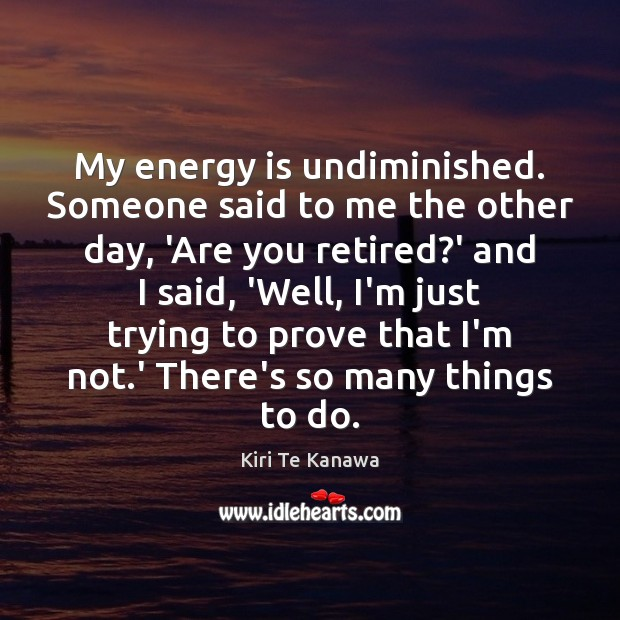 My energy is undiminished. Someone said to me the other day, 'Are Kiri Te Kanawa Picture Quote