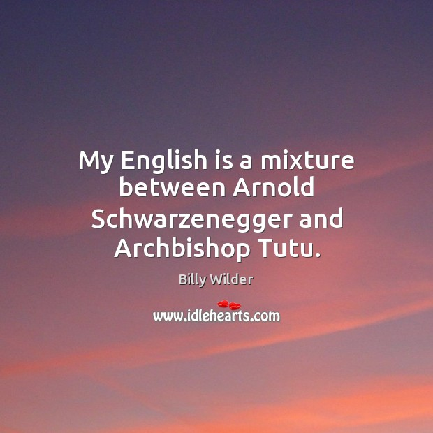 Image, My English is a mixture between Arnold Schwarzenegger and Archbishop Tutu.