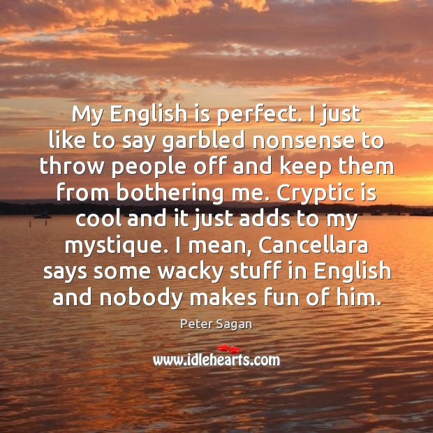 My English is perfect. I just like to say garbled nonsense to Image