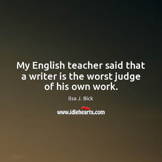 My English teacher said that a writer is the worst judge of his own work. Image