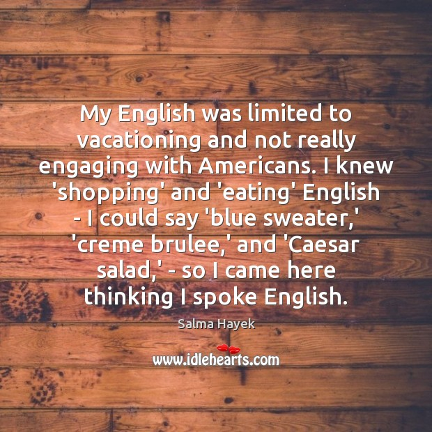 My English was limited to vacationing and not really engaging with Americans. Salma Hayek Picture Quote