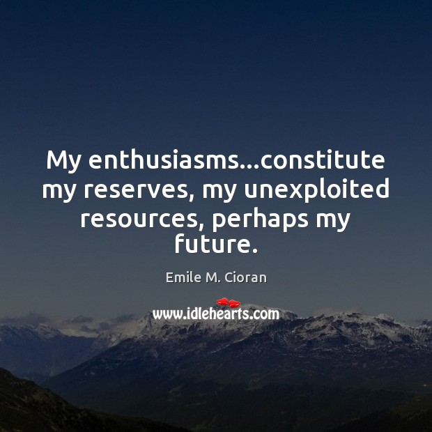 My enthusiasms…constitute my reserves, my unexploited resources, perhaps my future. Emile M. Cioran Picture Quote